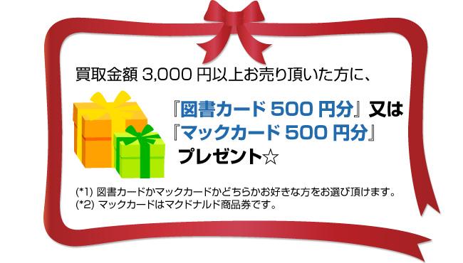 買取金額3,000円以上お売り頂いた方に、「図書カード500円分」又は「マックカード500円分」プレゼント。