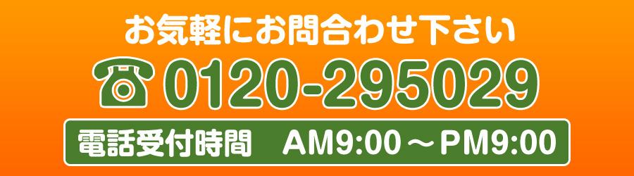 お気軽にお問合せ下さい。0120-295029(電話受付時間 AM9:00~PM9:00)